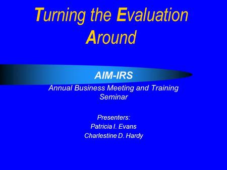 T urning the E valuation A round AIM-IRS Annual Business Meeting and Training Seminar Presenters: Patricia I. Evans Charlestine D. Hardy.