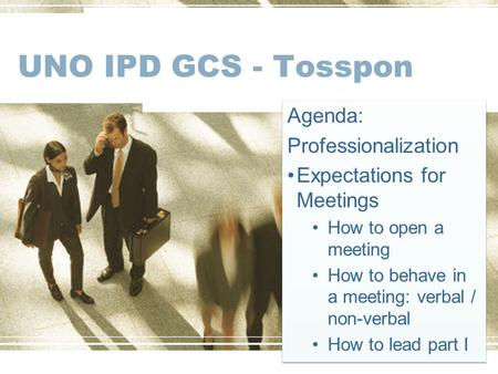 UNO IPD GCS - Tosspon Agenda: Professionalization Expectations for Meetings How to open a meeting How to behave in a meeting: verbal / non-verbal How to.