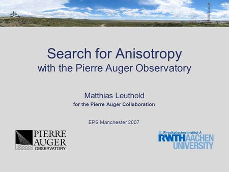 Search for Anisotropy with the Pierre Auger Observatory Matthias Leuthold for the Pierre Auger Collaboration EPS Manchester 2007.