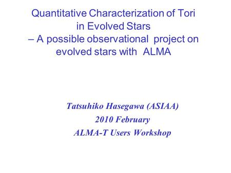 Quantitative Characterization of Tori in Evolved Stars – A possible observational project on evolved stars with ALMA Tatsuhiko Hasegawa (ASIAA) 2010 February.