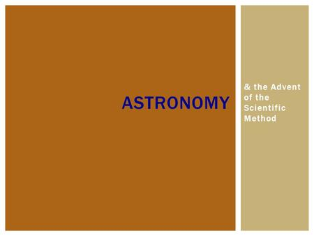 & the Advent of the Scientific Method ASTRONOMY. ASTRONOMY – SCIENTIFIC* STUDY OF SPACE  Observations and explanations of celestial bodies, universe.