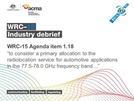 "WRC-15 Agenda item 1.18 ""to consider a primary allocation to the radiolocation service for automotive applications in the 77.5-78.0 GHz frequency band…"""