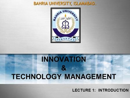 INNOVATION & TECHNOLOGY MANAGEMENT LECTURE 1: INTRODUCTION BAHRIA UNIVERSITY, ISLAMABAD.