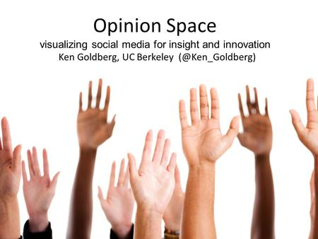 Opinion Space visualizing social media for insight and innovation Ken Goldberg, UC Berkeley