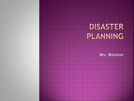 Mrs. Brinston. a. Disasters can hit like a bomb, causing injury, death, and power-phone-water outage. b. A plan of action dispels the chaos so that pt.