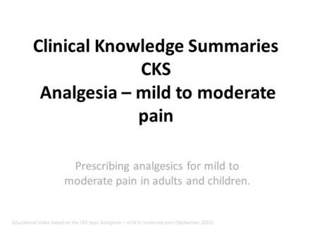 Clinical Knowledge Summaries CKS Analgesia – mild to moderate pain Prescribing analgesics for mild to moderate pain in adults and children. Educational.