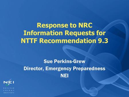 Response to NRC Information Requests for NTTF Recommendation 9.3 Sue Perkins-Grew Director, Emergency Preparedness NEI.