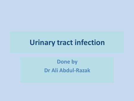 Urinary tract infection Done by Dr Ali Abdul-Razak.