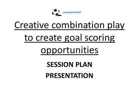Creative combination play to create goal scoring opportunities SESSION PLAN PRESENTATION.