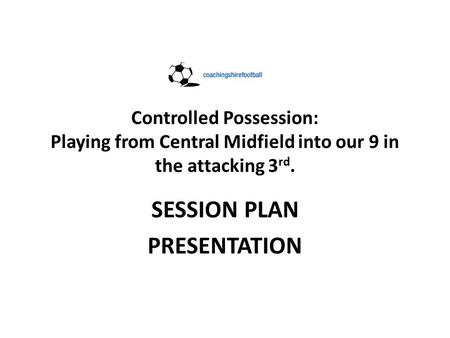 Controlled Possession: Playing from Central Midfield into our 9 in the attacking 3 rd. SESSION PLAN PRESENTATION.