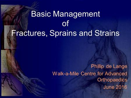 Basic Management of Fractures, Sprains and Strains Phillip de Lange Walk-a-Mile Centre for Advanced Orthopaedics June 2016.