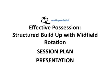 Effective Possession: Structured Build Up with Midfield Rotation SESSION PLAN PRESENTATION.