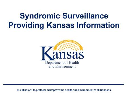 Syndromic Surveillance Providing Kansas Information Our Mission: To protect and improve the health and environment of all Kansans.