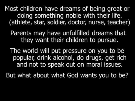 Most children have dreams of being great or doing something noble with their life. (athlete, star, soldier, doctor, nurse, teacher) Parents may have unfulfilled.