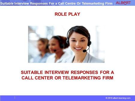 © 2016 albert-learning.com Suitable Interview Responses For a Call Centre Or Telemarketing Firm ROLE PLAY SUITABLE INTERVIEW RESPONSES FOR A CALL CENTER.