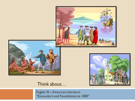 "Think about… English III – American Literature ""Encounters and Foundations to 1800"""
