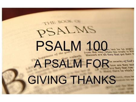 PSALM 1 PSALM 100 A PSALM FOR GIVING THANKS. KINGSHIP PSALMS 93:1 The LORD reigns; he is robed in majesty; the LORD is robed; he has put on strength as.