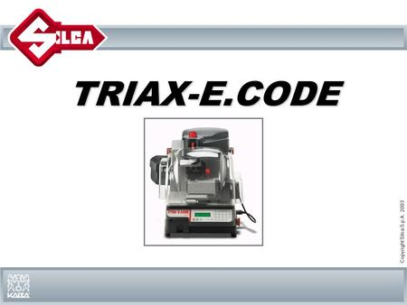 Copyright Silca S.p.A. 2003 TRIAX-E.CODE. TRIAX-E.CODE Triax-e.code Triax-e.code is a new Silca electronic high security key machine for duplication and.
