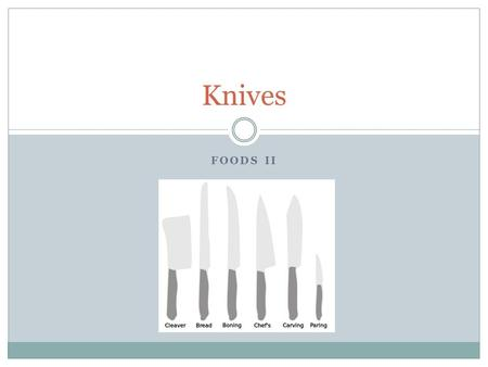 FOODS II Knives. Types of Knives and Their Uses Chef's knives: A chef's knife has a strong rigid blade which makes it suitable for a wide range of jobs.