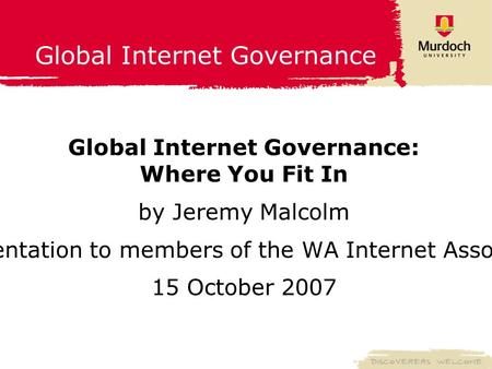 Global Internet Governance Global Internet Governance: Where You Fit In by Jeremy Malcolm A presentation to members of the WA Internet Association 15 October.