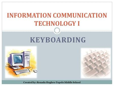 KEYBOARDING INFORMATION COMMUNICATION TECHNOLOGY I Created by: Renada Hughes-Tupelo Middle School.