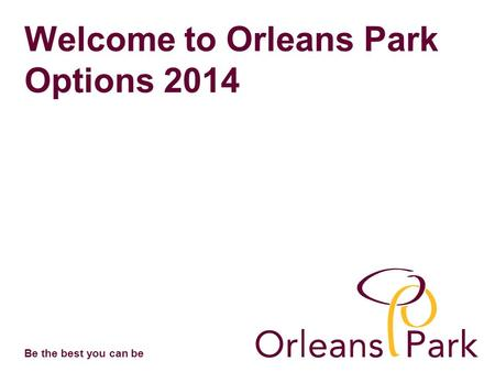 Be the best you can be Welcome to Orleans Park Options 2014.