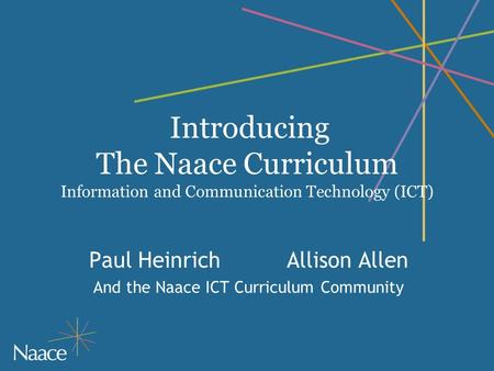 Introducing The Naace Curriculum Information and Communication Technology (ICT) Paul HeinrichAllison Allen And the Naace ICT Curriculum Community.