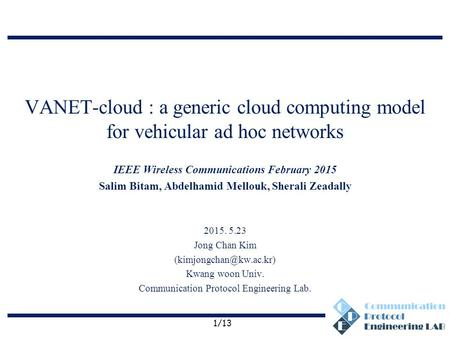 Communication Protocol Engineering Lab. VANET-cloud : a generic cloud computing model for vehicular ad hoc networks IEEE Wireless Communications February.