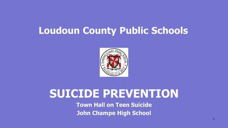Loudoun County Public Schools SUICIDE PREVENTION Town Hall on Teen Suicide John Champe High School 1.