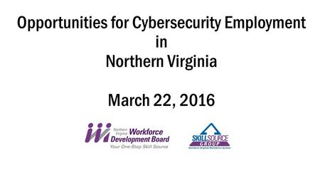 Opportunities for Cybersecurity Employment in Northern Virginia March 22, 2016.
