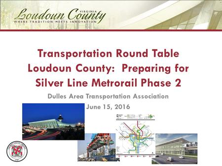 Transportation Round Table Loudoun County: Preparing for Silver Line Metrorail Phase 2 Dulles Area Transportation Association June 15, 2016.