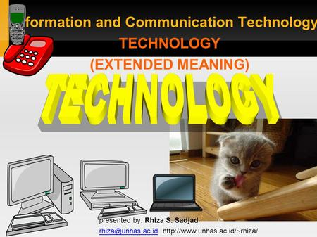 Information and Communication Technology: TECHNOLOGY (EXTENDED MEANING) presented by: Rhiza S. Sadjad