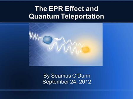 The EPR Effect and Quantum Teleportation By Seamus O'Dunn September 24, 2012.