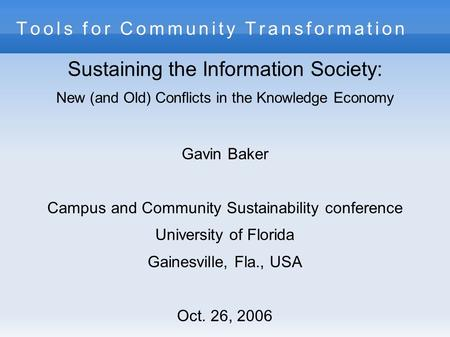 Tools for Community Transformation Sustaining the Information Society: New (and Old) Conflicts in the Knowledge Economy Gavin Baker Campus and Community.