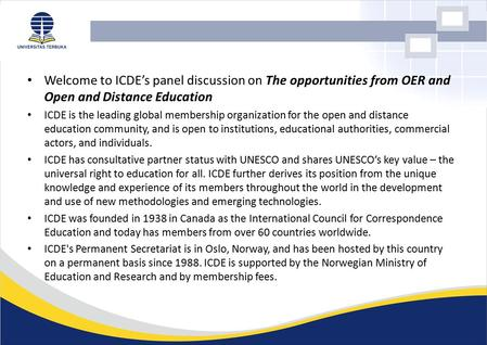 Welcome to ICDE's panel discussion on The opportunities from OER and Open and Distance Education ICDE is the leading global membership organization for.