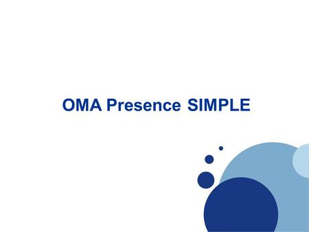 Company LOGO OMA Presence SIMPLE. What is OMA? The Open Mobile Alliance (OMA) is a standards body which develops open standards for the mobile phone industry.