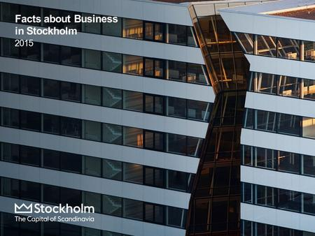 Facts about Business in Stockholm 2015. Content  Economy  Business Sector  Workforce and Population  Infrastructure In this publication the Stockholm.
