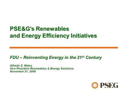 FDU – Reinventing Energy in the 21 st Century Alfredo Z. Matos Vice President Renewables & Energy Solutions November 21, 2008 PSE&G's Renewables and Energy.