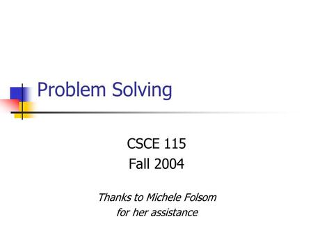Problem Solving CSCE 115 Fall 2004 Thanks to Michele Folsom for her assistance.