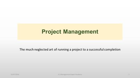 Project Management The much neglected art of running a project to a successful completion 15/07/2016(C) Management Expert Academy1.