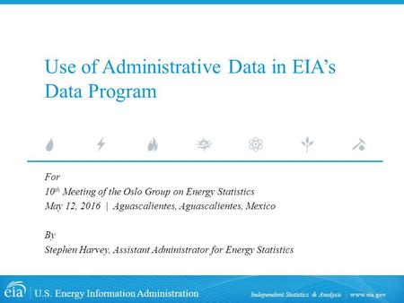 U.S. Energy Information Administration Independent Statistics & Analysis Use of Administrative Data in EIA's Data Program For 10 th Meeting.