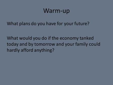 Warm-up What plans do you have for your future? What would you do if the economy tanked today and by tomorrow and your family could hardly afford anything?