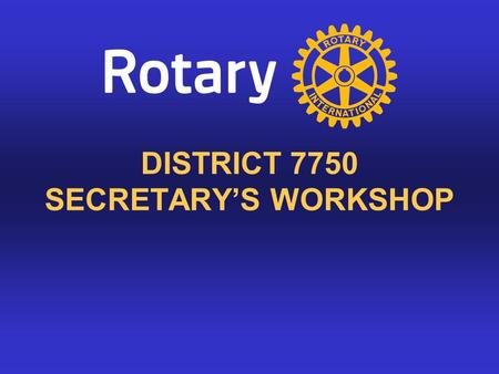 DISTRICT 7750 SECRETARY'S WORKSHOP. Secretary's Role As Secretary, you are the link between your club and the rest of the Rotary world. You perform many.