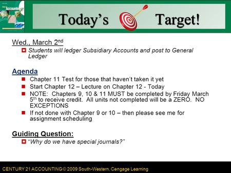 CENTURY 21 ACCOUNTING © 2009 South-Western, Cengage Learning Today's Target! Wed., March 2 nd  Students will ledger Subsidiary Accounts and post to General.