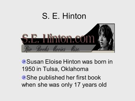 S. E. Hinton Susan Eloise Hinton was born in 1950 in Tulsa, Oklahoma She published her first book when she was only 17 years old.