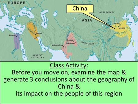 China Class Activity: Before you move on, examine the map & generate 3 conclusions about the geography of China & its impact on the people of this region.