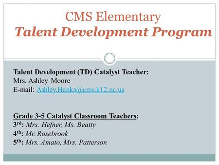 CMS Elementary Talent Development Program Talent Development (TD) Catalyst Teacher: Mrs. Ashley Moore