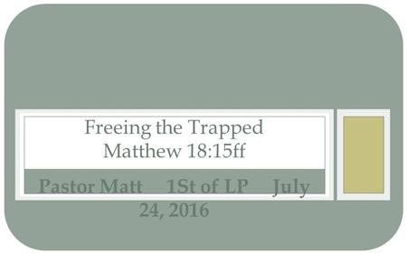 Pastor Matt 1St of LP July 24, 2016 Freeing the Trapped Matthew 18:15ff.