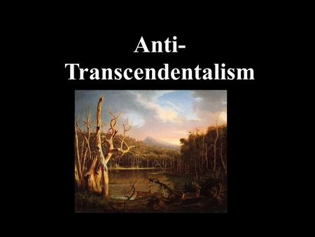 transcendentalism and anit transcendentalim Those americans who have heard of american transcendentalism associate it with the writers ralph waldo emerson and his fr.