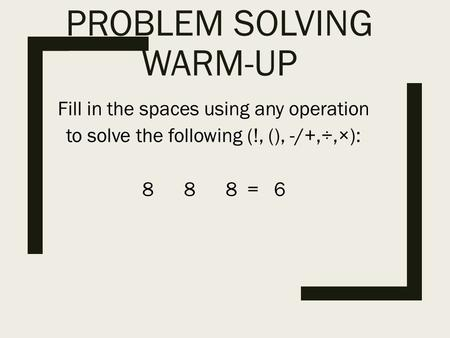 PROBLEM SOLVING WARM-UP Fill in the spaces using any operation to solve the following (!, (), -/+,÷,×): 8 8 8 = 6.
